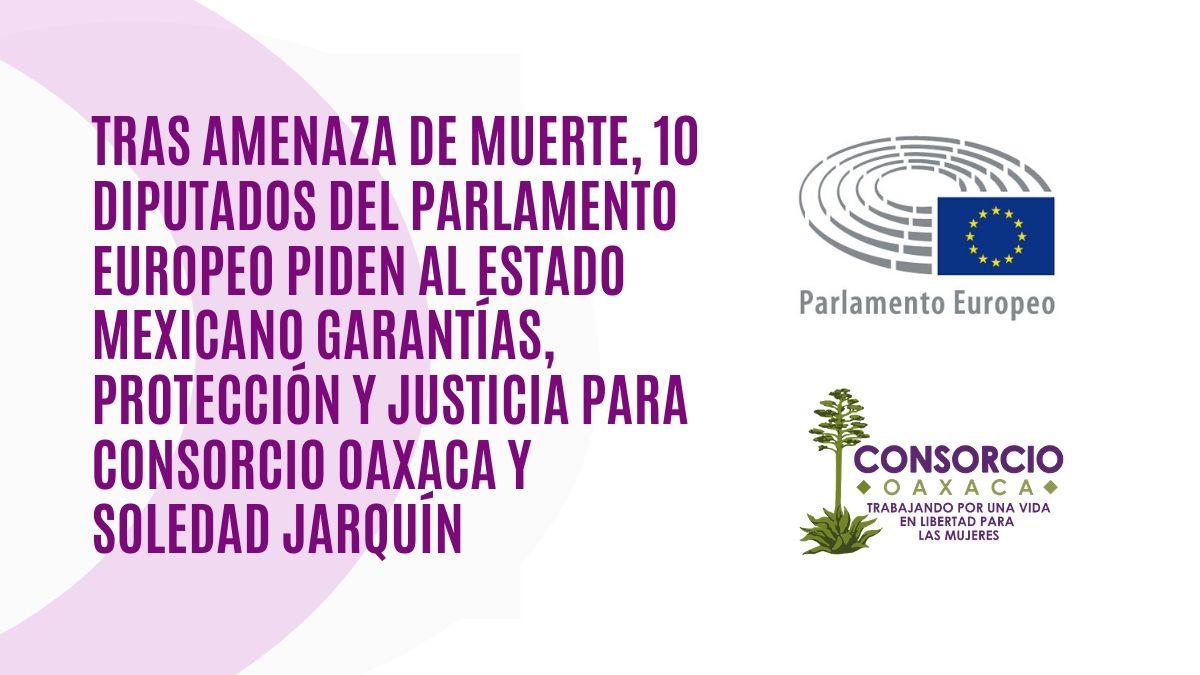 Tras amenaza de muerte, 10 diputados del Parlamento Europeo piden al Estado Mexicano garantías, protección y justicia para Consorcio Oaxaca y Soledad Jarquín.